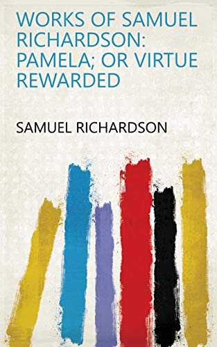 Works of Samuel Richardson: Pamela; or Virtue rewarded