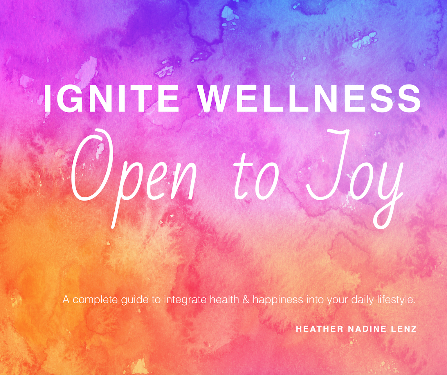 Ignite Wellness, Open to Joy: A guide to integrate more health & happiness into your daily lifestyle.