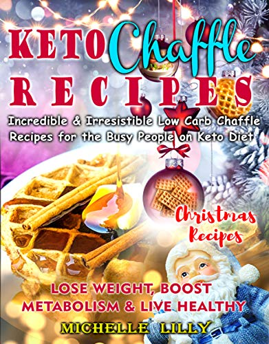 Keto Chaffle Recipes: Incredible and Irresistible Low Carb Chaffle Recipesfor the Busy People on Keto Diet- Lose Weight, Boost Metabolism and Live Healthy