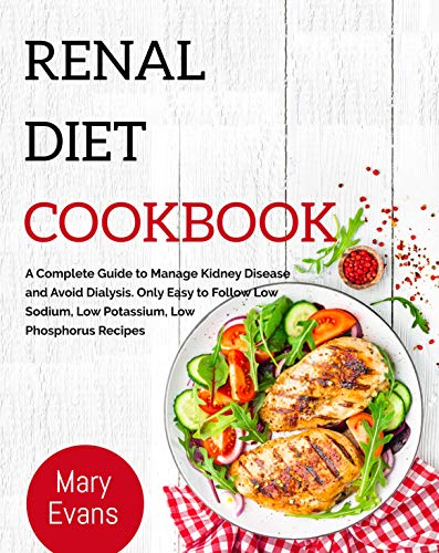 Renal Diet Cookbook: A Complete Guide to Manage Kidney Disease and Avoid Dialysis. Only Easy to Follow Low Sodium, Low Potassium, Low Phosphorus Recipes