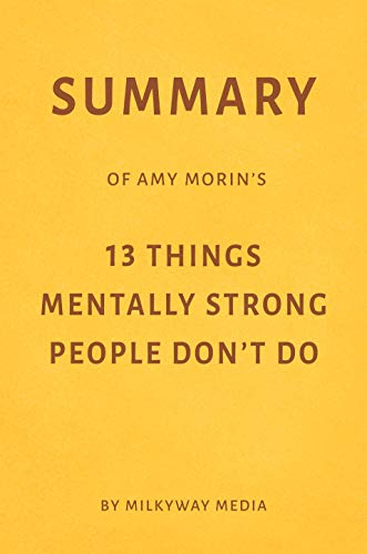 Summary of Amy Morin's 13 Things Mentally Strong People Don't Do by Milkyway Media