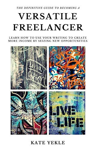 The Definitive Guide to Becoming a Versatile Freelancer: Learn how to use your writing to create more income by seizing new opportunities