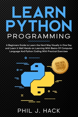Learn Python Programming: A Beginners Guide to Learn the Hard Way Visually in One Day and Learn It Well Hands-on Learning With Basics Of Computer Language And Python Coding With Practical Exercises