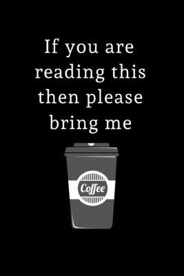 If you are reading this then please bring me Coffee: Lined Journal for Her, Him, Coworker - Notebook (Funny Office notebook gift)
