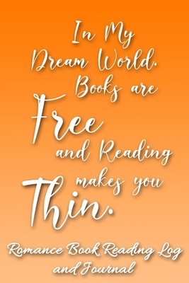 In My Dream World, Books are Free and Reading Makes You Thin: Romance Book Reading Log and Journal The Perfect Notebook to Help You Keep Track of All of Your Happily Ever After Romance Novels and Love Stories MAKES A GREAT GIFT!