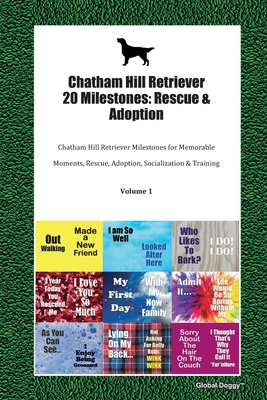 Chatham Hill Retriever 20 Milestones: Rescue & Adoption: Chatham Hill Retriever Milestones for Memorable Moments, Rescue, Adoption, Socialization & Training Volume 1