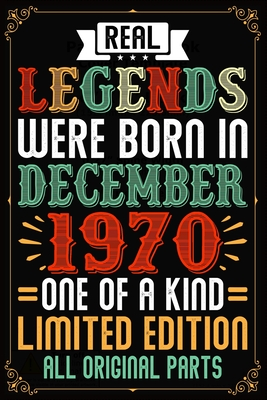 Real Legends Were Born In December 1970 One Of A Kind Limited Edition All Original Parts: Lined Journal Notebook For Men and Women Who Are 49 Years Old, 49th Birthday Gift, Funny ... December 1970 49th Birthday Gift for Men.