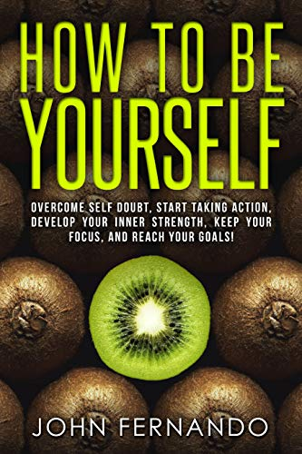 How To Be Yourself: Overcome Self Doubt, Start Taking Action, Develop Your Inner Strength, Keep Your Focus, and Reach Your Goals!