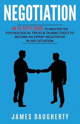 Negotiation: An Ex-SPY's Guide to Master the Psychological Tricks & Talking Tools to Become an Expert Negotiator in Any Situation