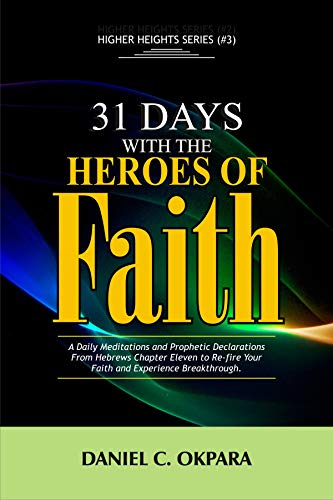31 Days With The Heroes Of Faith: A Daily Meditations, Prayers & Declarations From Hebrews Chapter Eleven | Re-fire Your Faith, & Experience Breakthrough (Higher Heights Book 3)