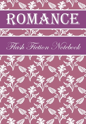 Romance Flash Fiction Notebook: Workbook for Writing Short Stories And Flash Fictions - Motivation and Prompts to Write A Story, Essays, Novels