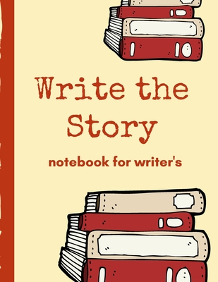 Write The Story Notebook For Writer's: Very Short Work of Flash Fiction Journal Writing Notebook Story Line Diary Writer Composition Creative Students Start In The Middle Characters Plot Genres Gift For Writers