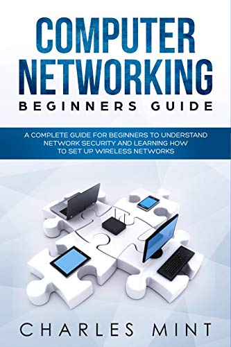 COMPUTER NETWORKING BEGINNERS GUIDE: A Complete Guide for Beginners to Understand Network Security and Learning How to Set Up Wireless Networks (Linux Book 4)
