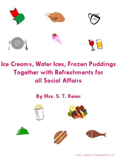 Ice Creams Water Ices Frozen Puddings Together with Refreshments for all Social Affairs : Cooking Simply with Amazing Recipes by Mrs. S.T. Rorer