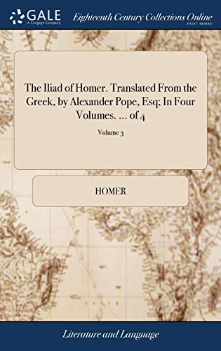 The Iliad of Homer. Translated from the Greek, by Alexander Pope, Esq; In Four Volumes. ... of 4; Volume 3