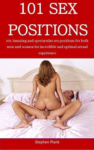 101 Sex Position: 101 Amazing and spectacular sex positions for both men and women for incredible and optimal sexual experience
