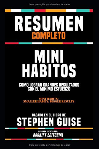 """Resumen Completo """"Mini Habitos: Como Lograr Grandes Resultados Con El Minimo Esfuerzo (Mini Habits: Smaller Habits, Bigger Results)"""" - Basado En El Libro De Stephen Guise"""