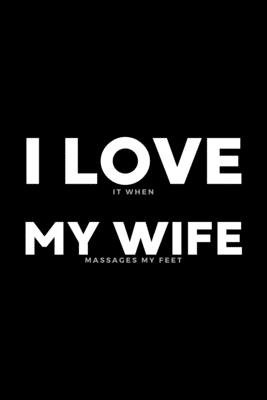I Love It When My Wife Massages My Feet: Funny Wife Appreciation Gift - 120 Pages (6 x 9) For Birthday, Father's Day, Valentine's Day, Etc.