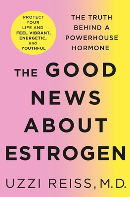 The Good News About Estrogen - The Truth Behind a Powerhouse Hormone