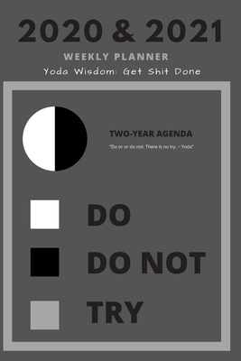 2020 & 2021 Weekly Planner Yoda Quote: Get Shit Done Gift For Star Wars Fans Funny Appointment Book For Real Goal Setting Two Year Agenda Notebook: Daily Logbook Month Calendar: 2 Years of Monthly Plans Day Log Chart To Use The Force In Life