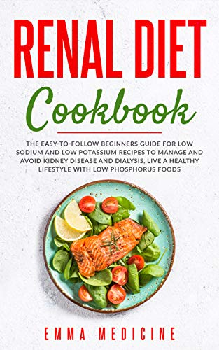 Renal Diet Cookbook: The Easy-to-follow Beginners Guide for Low Sodium and Low Potassium Recipes to Manage and Avoid Kidney Disease (CKD) and Dialysis, Live a Healthy Lifestyle with Less Phosphorus
