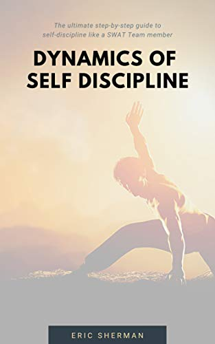 DYNAMICS OF SELF-DISCIPLINE: The ultimate step-by-step guide to self-discipline like a SWAT Team member