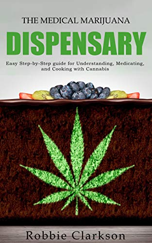 The Medical Marijuana Dispensary: Easy Step-by-Step guide for Understanding, Medicating, and Cooking with Cannabis
