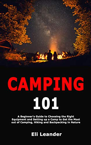 Camping 101: A Beginner's Guide to Choosing the Right Equipment and Setting up a Camp to Get the Most out of Camping, Hiking and Backpacking in Nature