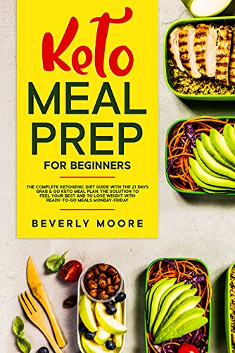 Keto Meal Prep for Beginners: The Complete Ketogenic Diet Guide with the 21 Days Grab & Go Keto Meal Plan; the Solution to Feel Your Best and to Lose Weight with Ready-to-go Meals Monday-Friday