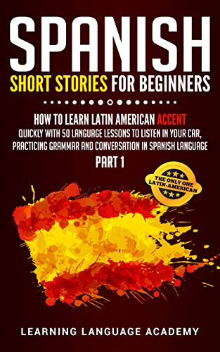 Spanish Short Stories For Beginners: How to Learn Latin American Accent Quickly With 50 Language Lessons To listen In Your Car, Practicing Grammar And Conversation in Spanish Language (Part 1)