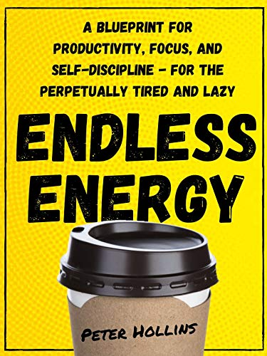 Endless Energy: A Blueprint for Productivity, Focus, and Self-Discipline - for the Perpetually Tired and Lazy (Think Smarter, Not Harder Book 2)