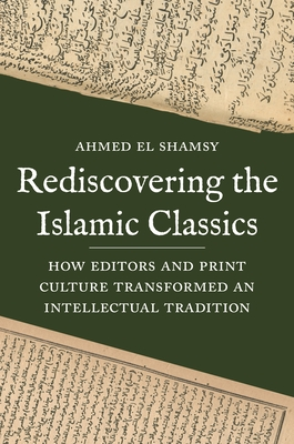 Rediscovering the Islamic Classics: How Editors and Print Culture Transformed an Intellectual Tradition