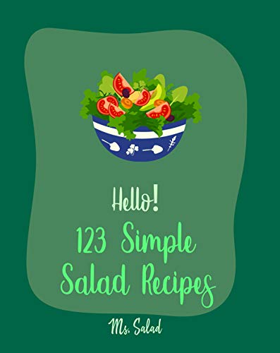 Hello! 123 Simple Salad Recipes: Best Simple Salad Cookbook Ever For Beginners [Quinoa Salad Cookbook, Tuna Salad Cookbook, Warm Salad Recipe, Shrimp Salad Recipe, Cucumber Salad Recipe] [Book 1]