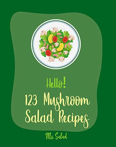 Hello! 123 Mushroom Salad Recipes: Best Mushroom Salad Cookbook Ever For Beginners [Best Salad Dressing Recipe, Bean Salad Recipes, Summer Salads Book, ... Salad Recipe, Shrimp Salad Recipe] [Book 1]