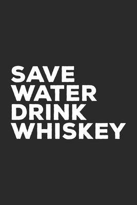 Save Water Drink Whiskey: Whisky Journal for Whiskey Drinker