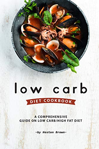 Low Carb Diet Cookbook: A Comprehensive Guide on Low Carb/High Fat Diet