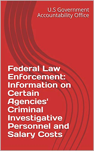 Federal Law Enforcement: Information on Certain Agencies' Criminal Investigative Personnel and Salary Costs
