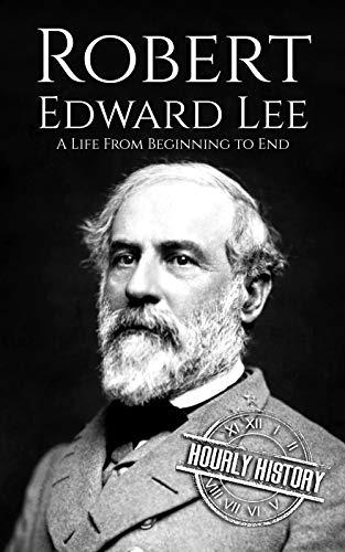 Robert E. Lee: A Life from Beginning to End (American Civil War Book 4)