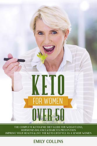 Keto for Women Over 50: The Complete Ketogenic Diet Guide for Weight Loss, Hormones Balance & Diabetes Prevention | Improve Your Health & Live the Keto Lifestyle as a Senior Women