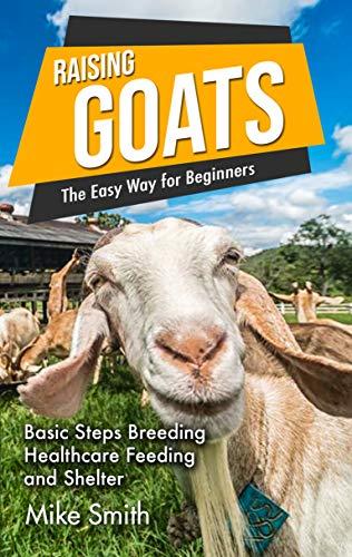 Raising Goats the Easy Way for Beginners: Basic Steps Breeding Healthcare Feeding and Shelter
