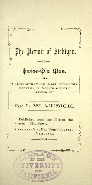 """The Hermit of Siskiyou, or, Twice-Old Man: A story of the """"lost cabin"""" found, the fountain of perpetual youth revived, etc"""