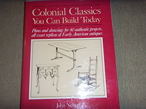 Colonial Classics You Can Build Today: Plans and Drawings for 80 Authentic Projects, All Exact Replicas of Early American Antiques