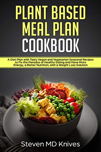 Plant Based Meal Plan Cookbook: A Diet Plan with Tasty Vegan and Vegetarian Seasonal Recipes to Fix the Paradox of Healthy Eating and Have More Energy, ... Loss Solution (Plant-Based Diet Book 2)