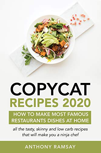 Copycat Recipes: How to Make Your Favorite Restaurant Dishes at Home: All of the Most Skinny and Low-Carb Recipes That Will Make You a Ninja Chef