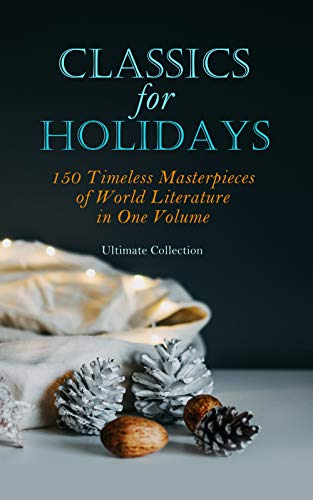 CLASSICS FOR HOLIDAYS - Ultimate Collection: 150 Timeless Masterpieces of World Literature in One Volume