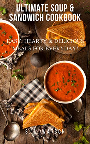 Ultimate Soup & Sandwich Cookbook: Easy, Hearty & Delicious Meals For Everyday! (Southern Cooking Recipes Book 83)