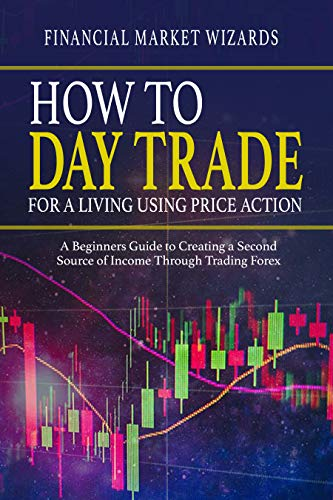 How to Day Trade for a Living Using Price Action: A Beginner's Guide to Creating a Second Income Through Trading Forex