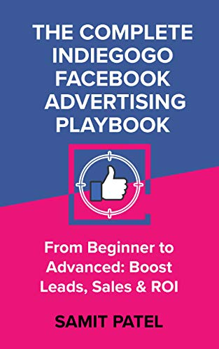 The Complete Indiegogo Facebook Advertising Playbook - From Beginner to Advanced, Boost Leads, Sales and ROI