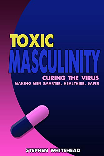 Toxic Masculinity: Curing the Virus: making men smarter, healthier, safer
