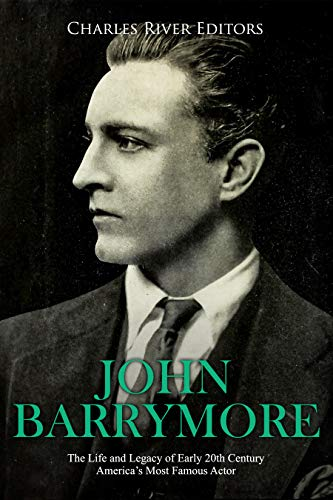 John Barrymore: The Life and Legacy of Early 20th Century America's Most Famous Actor